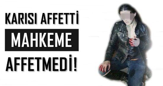 KARISI AFFETTİ MAHKEME AFFETMEDİ!