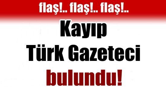 KAYIP TÜRK GAZETECİ BULUNDU!