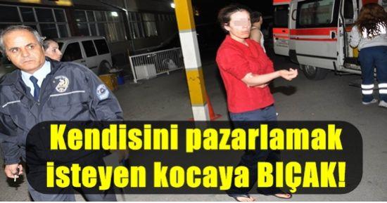 KENDİSİNİ SATMAK İSTEYEN KOCASINI BIÇAKLADI!
