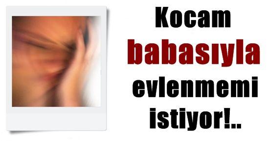 KOCAM BABASIYLA EVLENMEMİ İSTİYOR