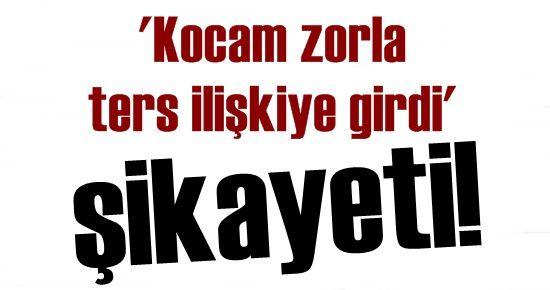 'KOCAM ZORLA TERS İLİŞKİYE GİRDİ' ŞİKAYETİ