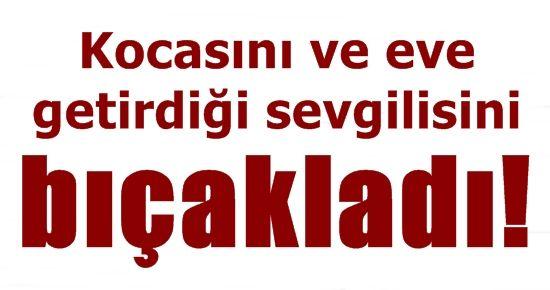 KOCASINI VE SEVGİLİSİNİ BIÇAKLADI!