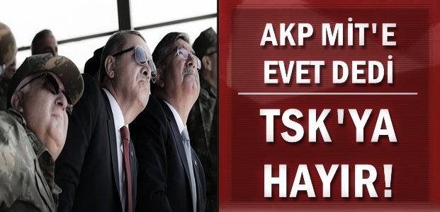 MİT'E DOKUNULAMAZ TSK'YA DOKUNULUR!