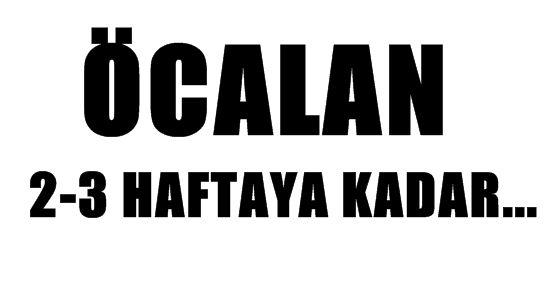 ÖCALAN 2-3 HAFTAYA KADAR...