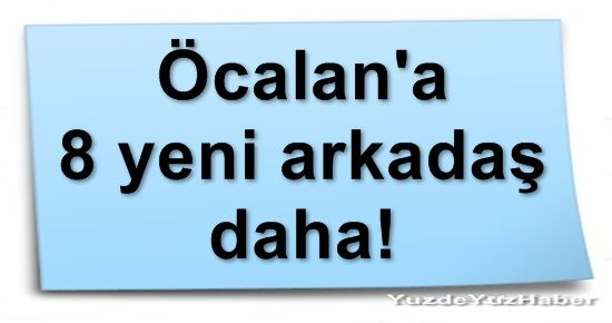 ÖCALAN'A 8 YENİ ARKADAŞ DAHA!