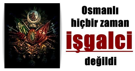 OSMANLI İŞGALCİ DEĞİLDİ...