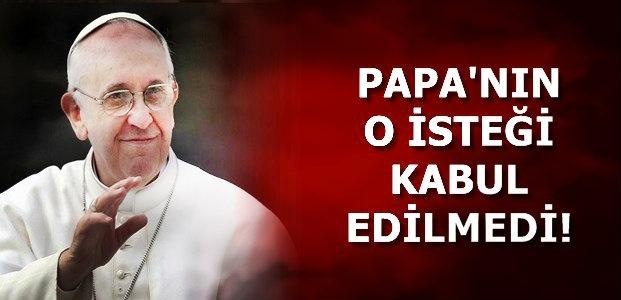 PAPA'NIN O İSTEĞİ REDDEDİLDİ!