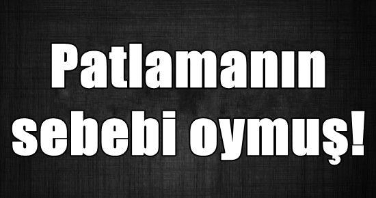 PATLAMANIN SEBEBİ BELİRLENDİ...