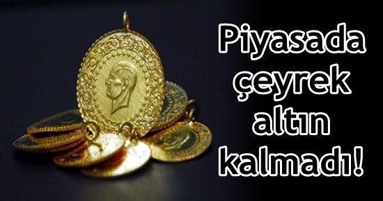PİYASADA ÇEYREK ALTIN KALMADI!
