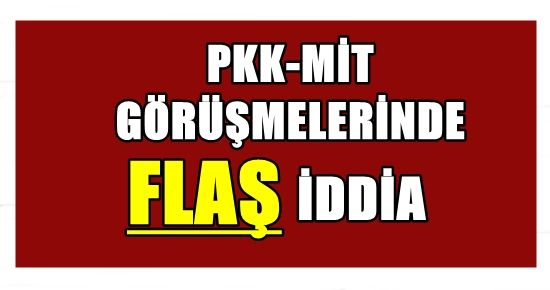 PKK-MİT GÖRÜŞMESİNDE FLAŞ İDDİA!