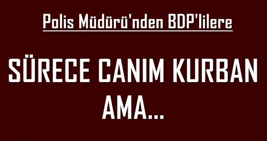 POLİS MÜDÜRÜ: SÜRECE CANIM KURBAN AMA...