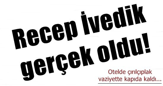 RECEP İVEDİK GERÇEK OLDU!