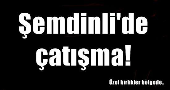 ŞEMDİNLİ'DE ÇATIŞMA, ÖZEL BİRLİKLER BÖLGEDE!