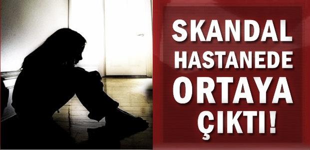 SKANDAL HASTANE'DE ORTAYA ÇIKTI!
