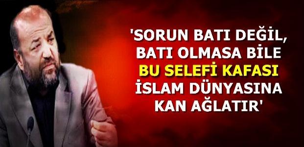 'SORUN BATI DEĞİL SELEFİ KAFASI...'