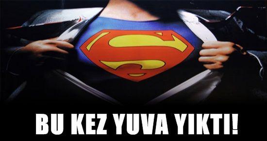 SUPERMAN BU KEZ YUVA YIKTI!