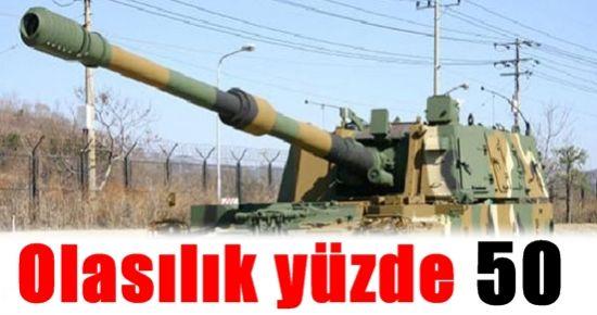 SURİYE İLE SAVAŞ İHTİMALİ YÜZDE 50 ÇÜNKÜ...