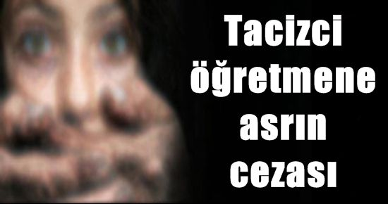 TACİZCİ ÖĞRETMENE ASRIN CEZASI!