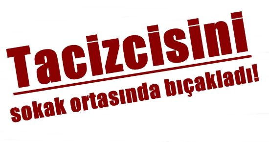 TACİZCİSİNİ SOKAK ORTASINDA BIÇAKLADI