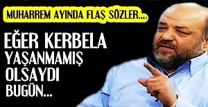 #039;KERBELA OLAYI YAŞANMAMIŞ OLSAYDI...#039;