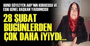 '28 ŞUBAT BUGÜNLERDEN ÇOK DAHA İYİYDİ'