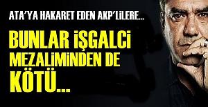 'İŞGALCİ MEZALİMİNDEN BETERSİNİZ...'