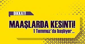 MAAŞLARDA KESİNTİ BAŞLIYOR!..