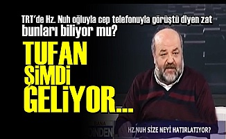 NUH TUFANI'NI BİR DE ONDAN DİNLEYİN!..