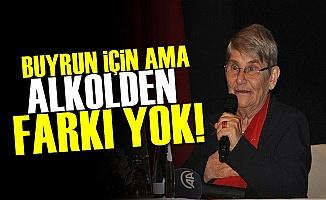 'BUYRUN İÇİN AMA ALKOLDEN FARKI YOK'