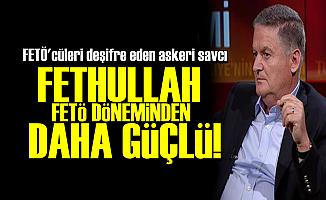 'FETHULLAH, FETÖ DÖNEMİNDEN DAHA GÜÇLÜ'