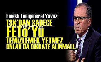 'TSK'DA FETÖ TEMİZLİĞİ YETMEZ...'
