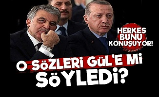 Erdoğan O Sözleri 'Gül'e mi Söyledi?