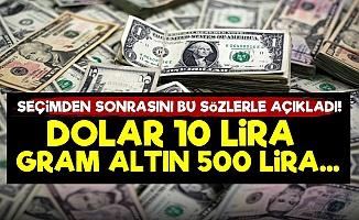 'Seçimden Sonra Dolar 10 TL Altın 500 TL...'