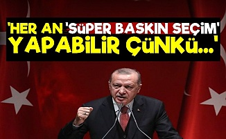 'Erdoğan Her An Süper Baskın Seçim Yapabilir'