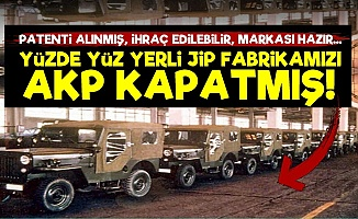 Yüzde Yüz Yerli Jip Fabrikamızı AKP Kapatmış!