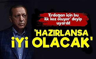 'Erdoğan Hazırlansa İyi Olacak Çünkü...'