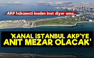 'Kanal İstanbul AKP'ye Anıt Mezar Olacak'