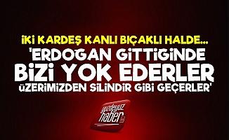 Kardeş Kavgası! 'Erdoğan Gittiğinde Bizi Yok Ederler'