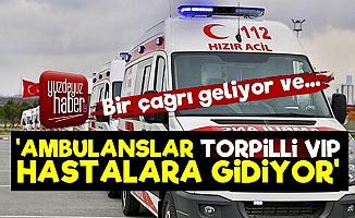 Ambulanslar VIP Hastalara Gidiyor!