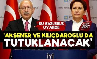 'Kılıçdaroğlu ve Meral Akşener de Tutuklanacak'