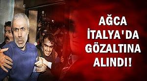 AĞCA, İTALYA'DA GÖZALTINA ALINDI!