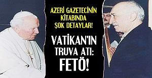 'FETÖ VATİKAN'IN TRUVA ATI'DIR...'