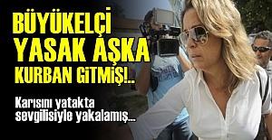 BÜYÜKELÇİ 'YASAK AŞK' KURBANI OLMUŞ!..