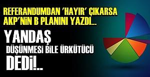 'AKP'NİN B PLANI ÜRKÜTÜCÜ...'