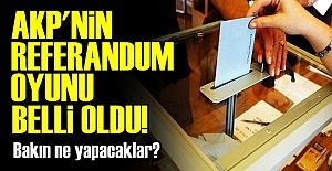 AKP'NİN REFERANDUM OYUNU BELLİ OLDU!