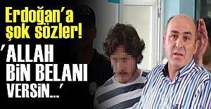 ERDOĞAN'A: ALLAH BİN BELANI VERSİN!..
