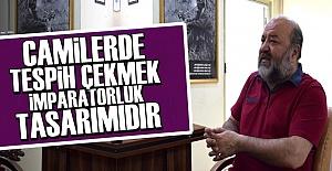 'CAMİLERDE TESBİH ÇEKMEK BİR TEZGAHTIR'