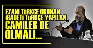 'İBADETİ TÜRKÇE YAPILAN CAMİLER DE OLMALI'