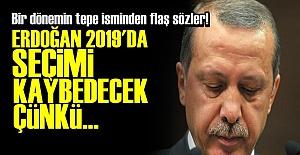 'ERDOĞAN 2019 SEÇİMİNİ KAYBEDECEK...'