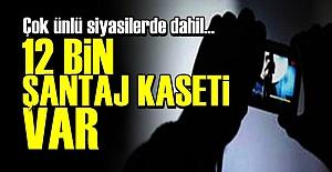 'TAM 12 BİN ŞANTAJ KASETİ VAR...'